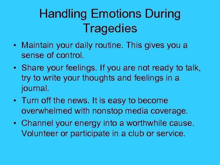 Handling Emotions During Tragedies • Maintain your daily routine. This gives you a sense