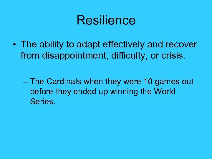 Resilience • The ability to adapt effectively and recover from disappointment, difficulty, or crisis.