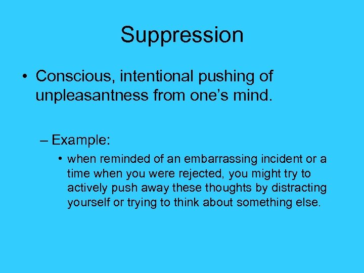 Suppression • Conscious, intentional pushing of unpleasantness from one's mind. – Example: • when