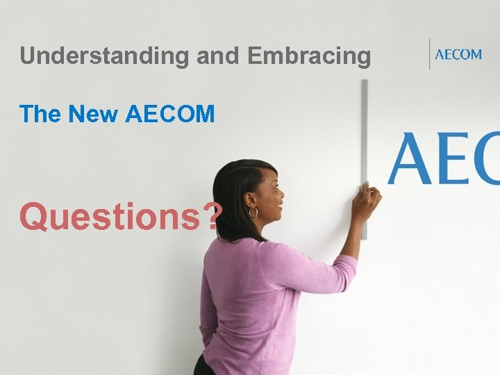 Understanding and Embracing The New AECOM Questions? Proprietary and Confidential 26