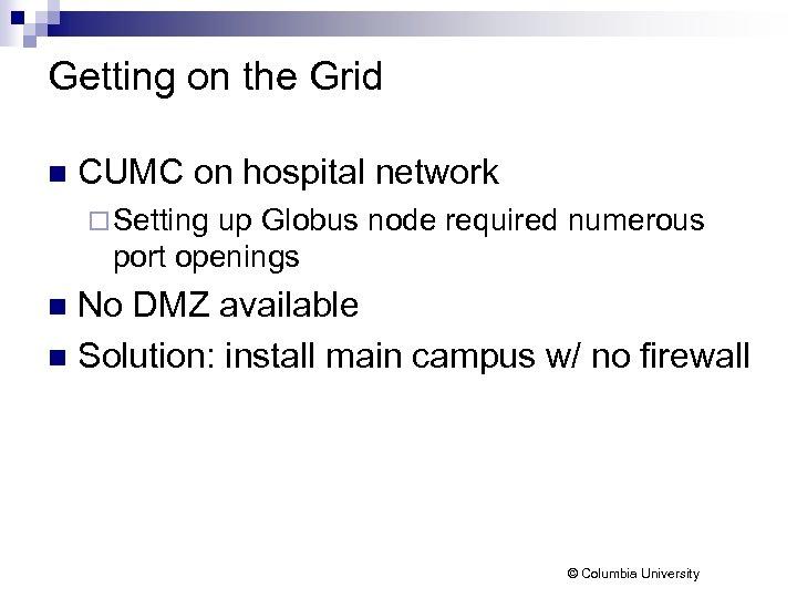 Getting on the Grid n CUMC on hospital network ¨ Setting up Globus node