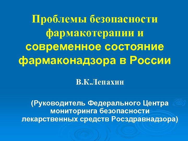 Проблемы безопасности фармакотерапии и современное состояние фармаконадзора в России В. К. Лепахин (Руководитель Федерального