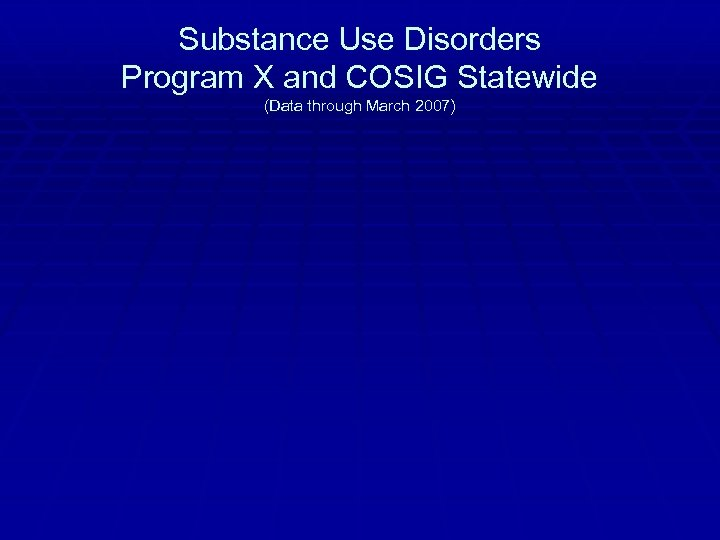 Substance Use Disorders Program X and COSIG Statewide (Data through March 2007)