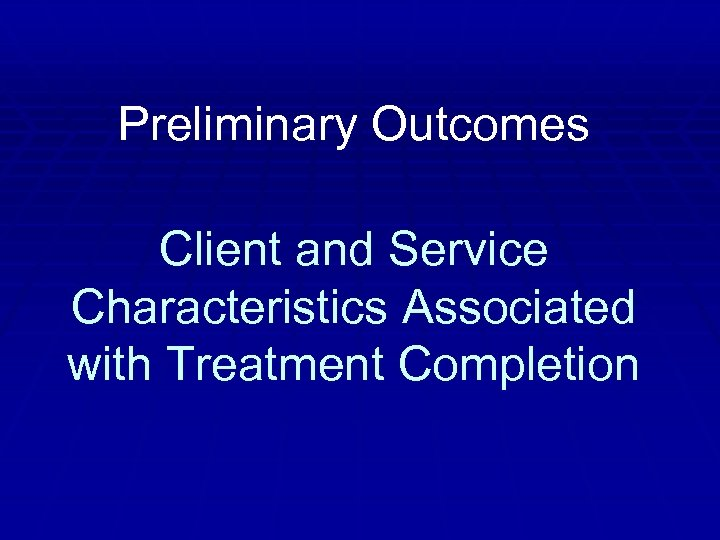 Preliminary Outcomes Client and Service Characteristics Associated with Treatment Completion