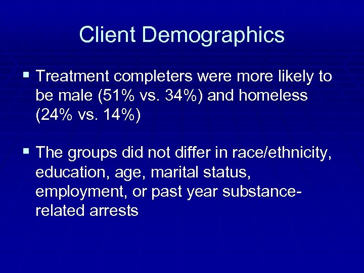 Client Demographics § Treatment completers were more likely to be male (51% vs. 34%)