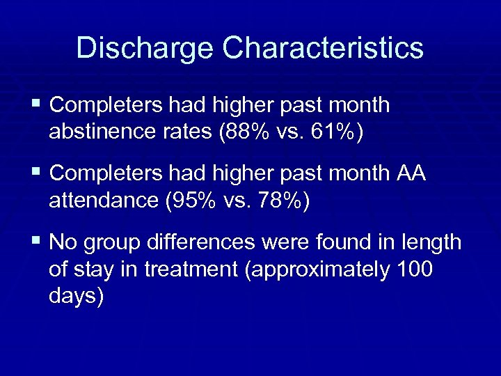 Discharge Characteristics § Completers had higher past month abstinence rates (88% vs. 61%) §