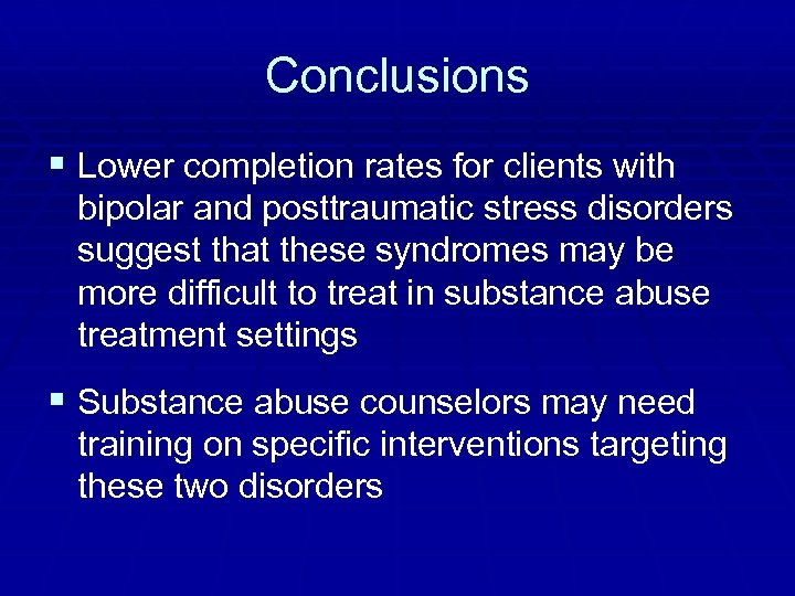 Conclusions § Lower completion rates for clients with bipolar and posttraumatic stress disorders suggest