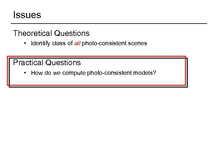 Issues Theoretical Questions • Identify class of all photo-consistent scenes Practical Questions • How