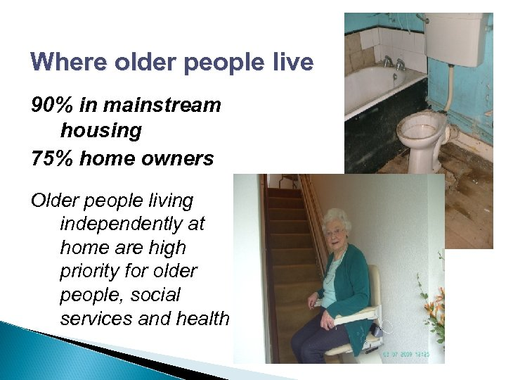 Where older people live 90% in mainstream housing 75% home owners Older people living