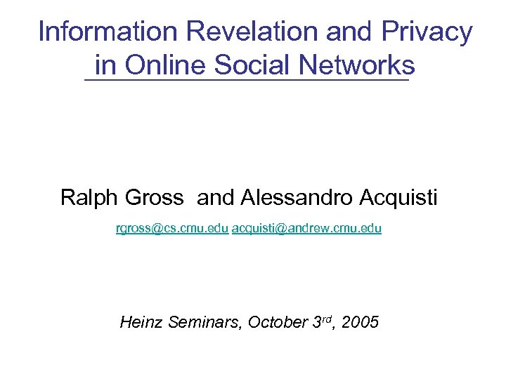 Information Revelation and Privacy in Online Social Networks Ralph Gross and Alessandro Acquisti rgross@cs.