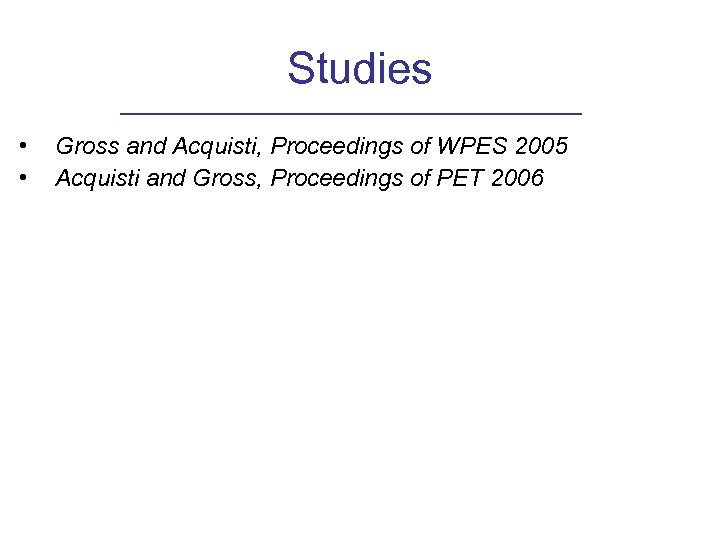 Studies • • Gross and Acquisti, Proceedings of WPES 2005 Acquisti and Gross, Proceedings