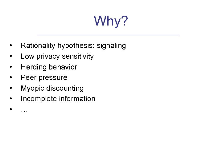 Why? • • Rationality hypothesis: signaling Low privacy sensitivity Herding behavior Peer pressure Myopic