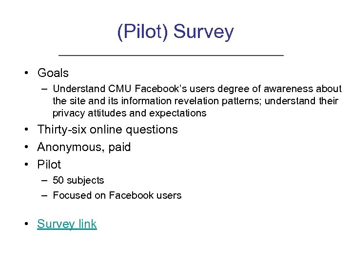 (Pilot) Survey • Goals – Understand CMU Facebook's users degree of awareness about the