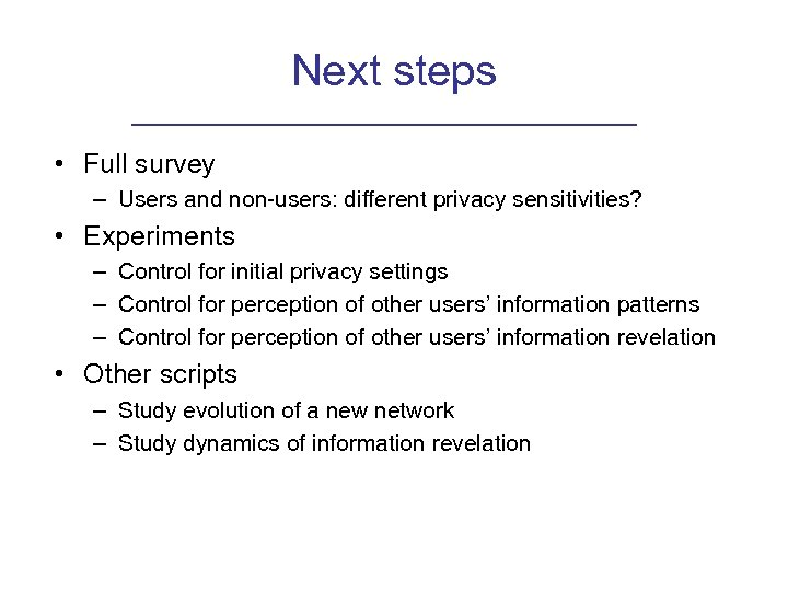 Next steps • Full survey – Users and non-users: different privacy sensitivities? • Experiments