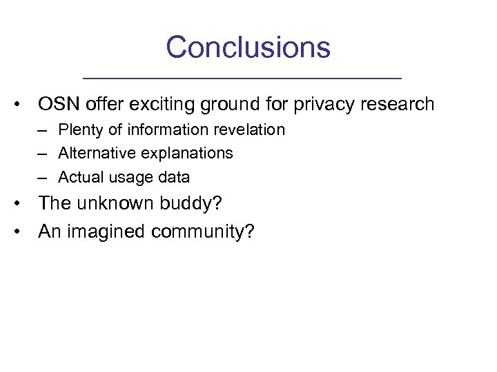 Conclusions • OSN offer exciting ground for privacy research – Plenty of information revelation