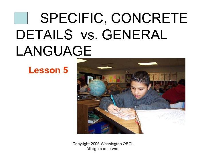 SPECIFIC, CONCRETE DETAILS vs. GENERAL LANGUAGE Lesson 5 Copyright 2006 Washington OSPI. All rights