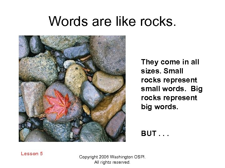 Words are like rocks. They come in all sizes. Small rocks represent small words.
