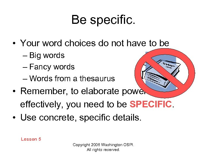 Be specific. • Your word choices do not have to be – Big words