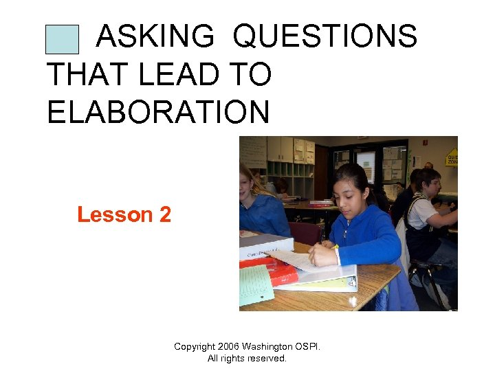 ASKING QUESTIONS THAT LEAD TO ELABORATION Lesson 2 Copyright 2006 Washington OSPI. All rights