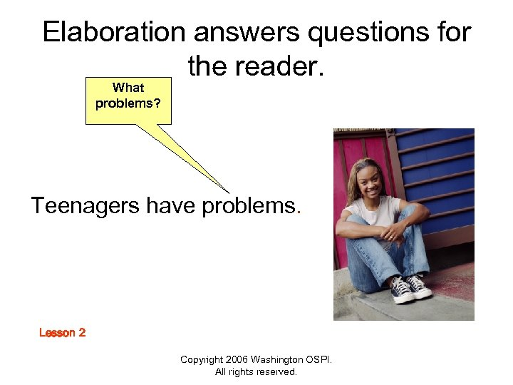 Elaboration answers questions for the reader. What problems? Teenagers have problems. Lesson 2 Copyright