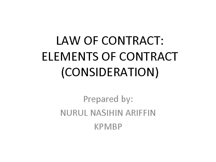 LAW OF CONTRACT: ELEMENTS OF CONTRACT (CONSIDERATION) Prepared by: NURUL NASIHIN ARIFFIN KPMBP