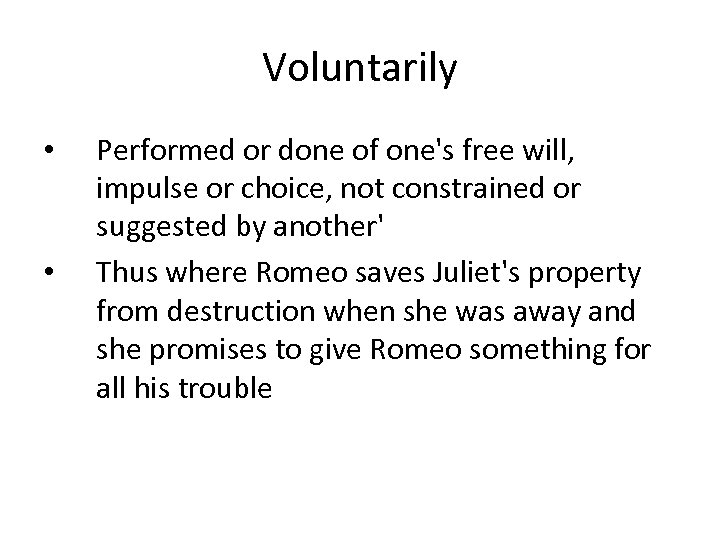 Voluntarily • • Performed or done of one's free will, impulse or choice, not