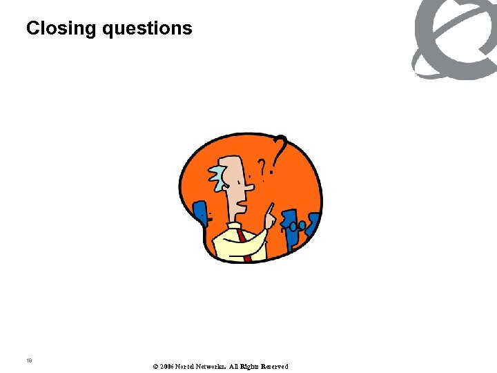 Closing questions 18 © 2006 Nortel Networks. All Rights Reserved