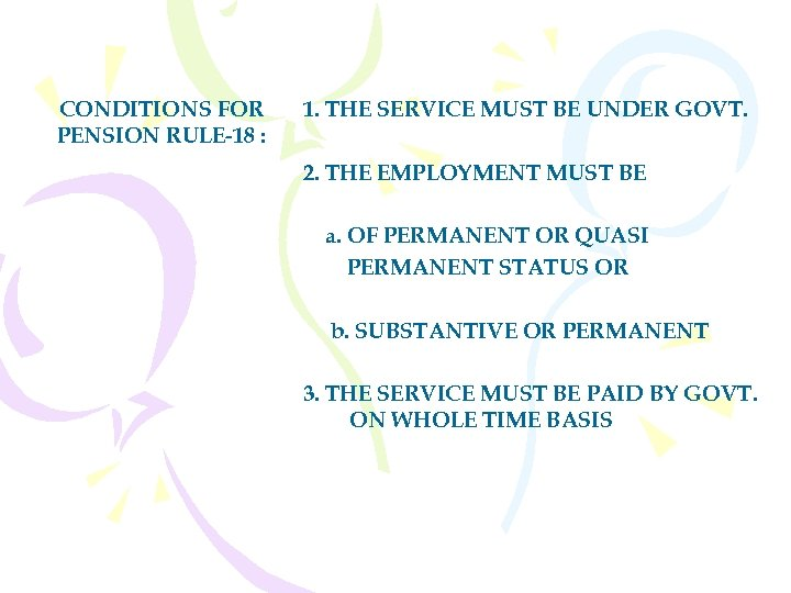 CONDITIONS FOR PENSION RULE-18 : 1. THE SERVICE MUST BE UNDER GOVT. 2. THE