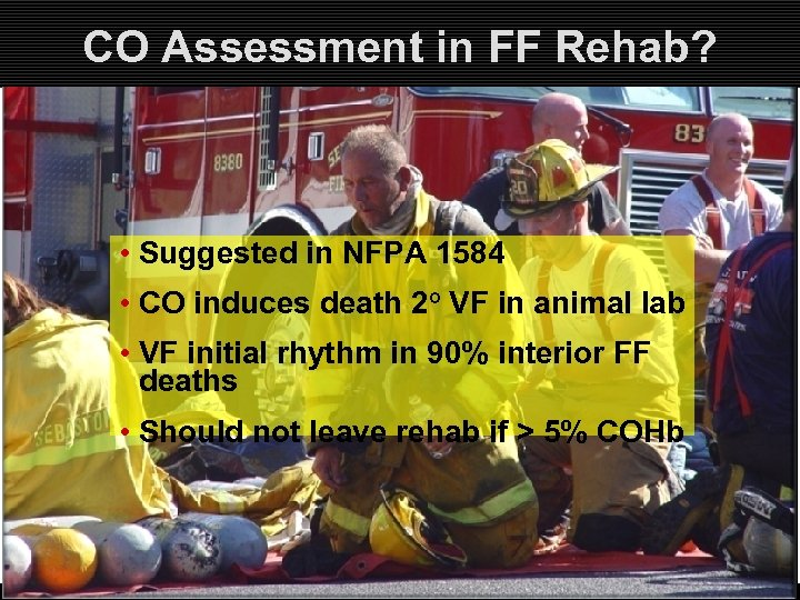 CO Assessment in FF Rehab? • Suggested in NFPA 1584 • CO induces death