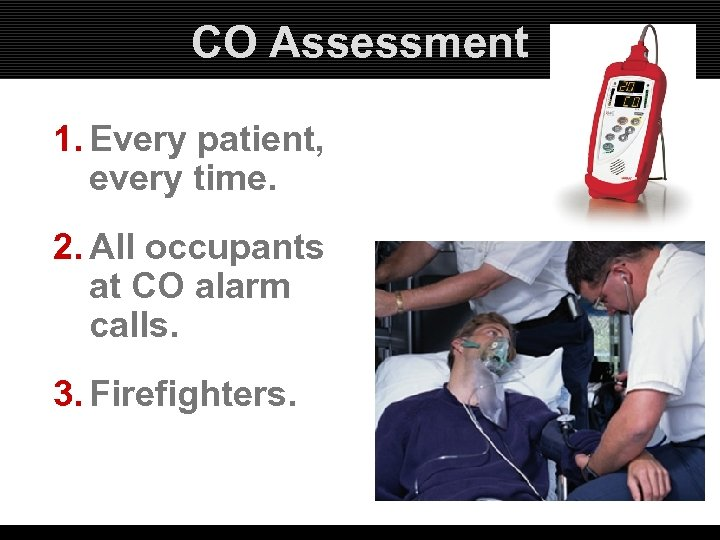 CO Assessment 1. Every patient, every time. 2. All occupants at CO alarm calls.