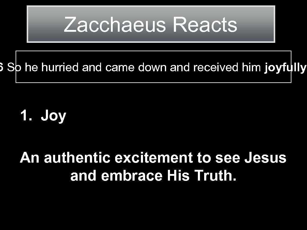 Zacchaeus Reacts 6 So he hurried and came down and received him joyfully. 1.