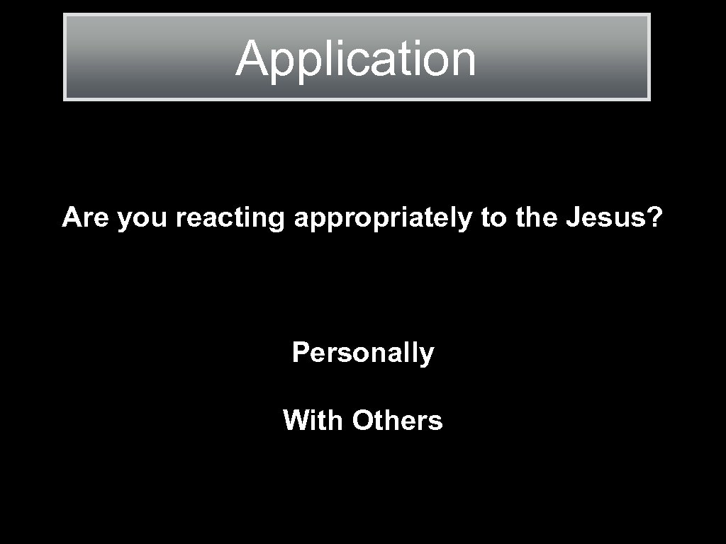 Application Are you reacting appropriately to the Jesus? Personally With Others
