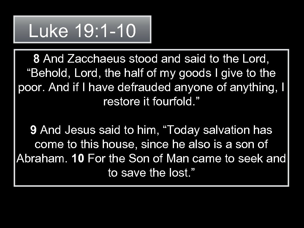 "Luke 19: 1 -10 8 And Zacchaeus stood and said to the Lord, ""Behold,"