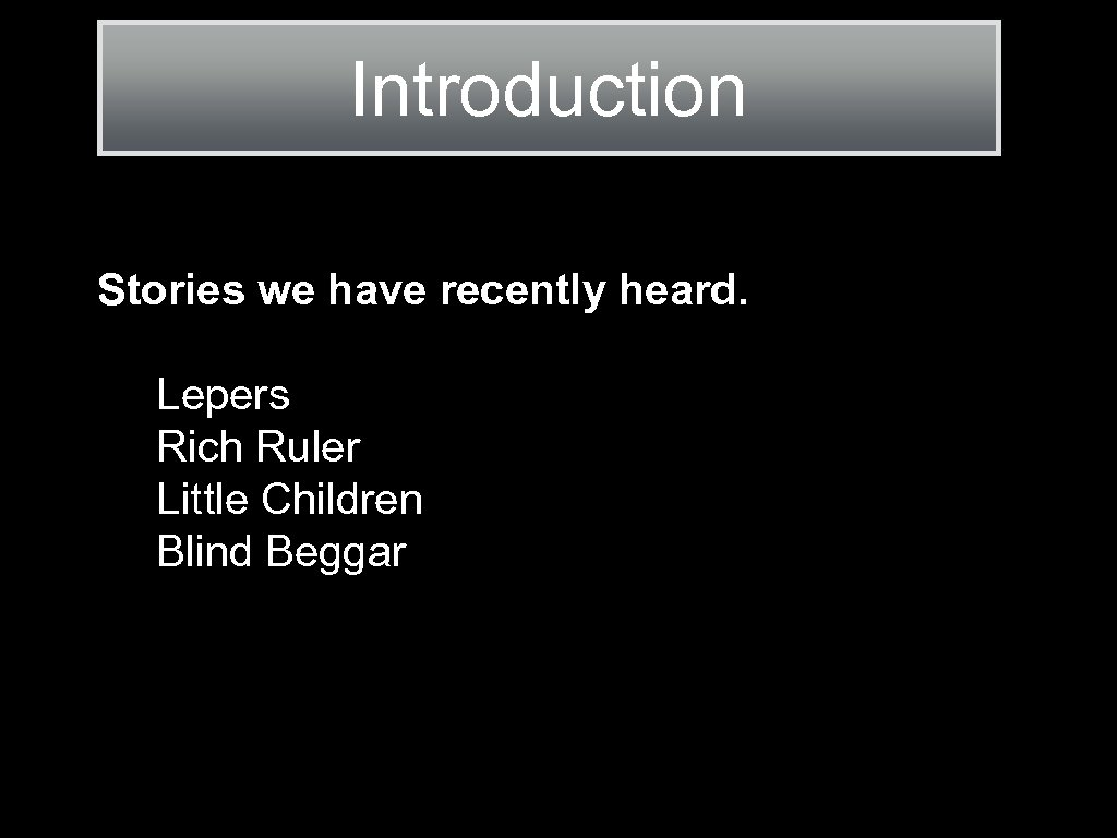 Introduction Stories we have recently heard. Lepers Rich Ruler Little Children Blind Beggar