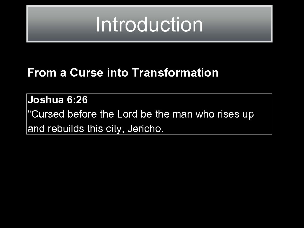 "Introduction From a Curse into Transformation Joshua 6: 26 ""Cursed before the Lord be"