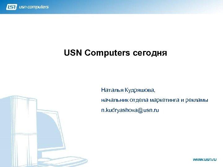 USN Computers сегодня Наталья Кудряшова, начальник отдела маркетинга и рекламы n. kudryashova@usn. ru 1