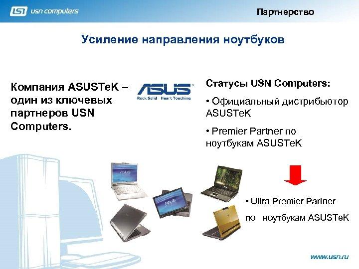 Партнерство Усиление направления ноутбуков Компания ASUSTe. K – один из ключевых партнеров USN Computers.