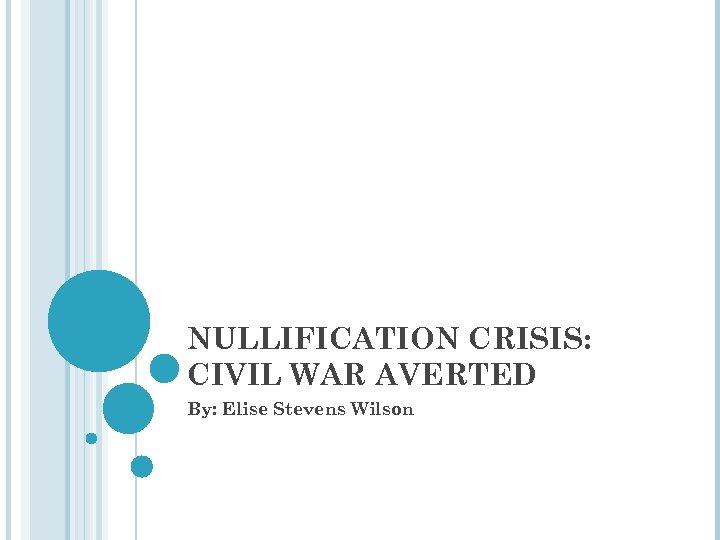 NULLIFICATION CRISIS: CIVIL WAR AVERTED By: Elise Stevens Wilson