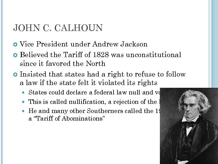 JOHN C. CALHOUN Vice President under Andrew Jackson Believed the Tariff of 1828 was