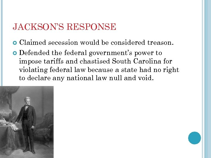 JACKSON'S RESPONSE Claimed secession would be considered treason. Defended the federal government's power to