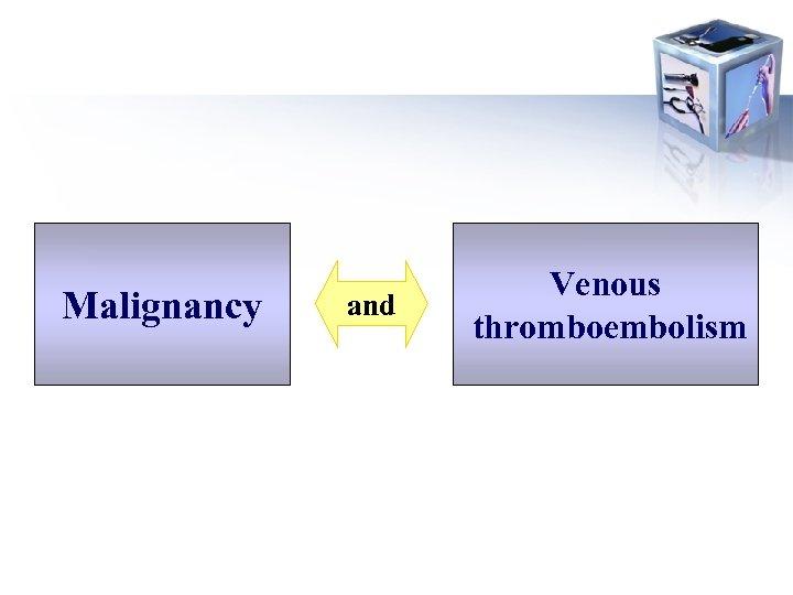 Malignancy and Venous thromboembolism
