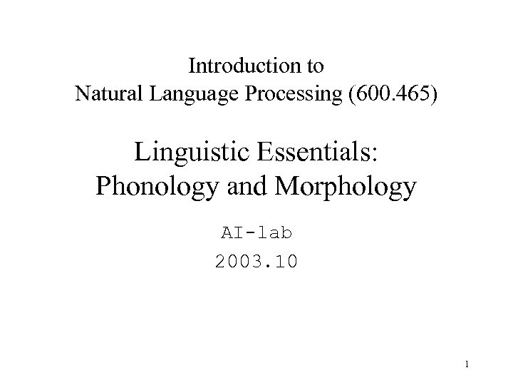 Introduction to Natural Language Processing (600. 465) Linguistic Essentials: Phonology and Morphology AI-lab 2003.