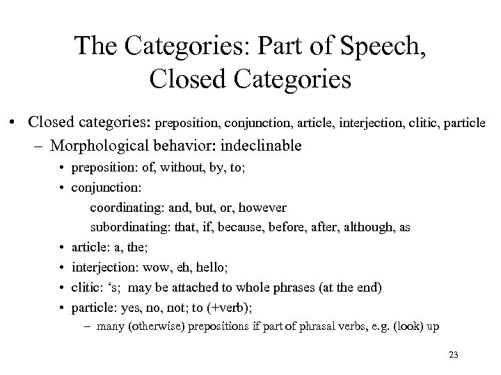 The Categories: Part of Speech, Closed Categories • Closed categories: preposition, conjunction, article, interjection,
