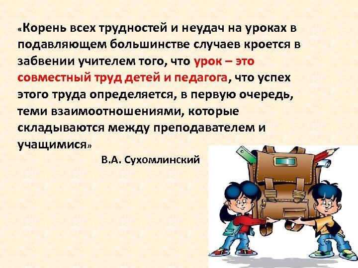 «Корень всех трудностей и неудач на уроках в подавляющем большинстве случаев кроется в
