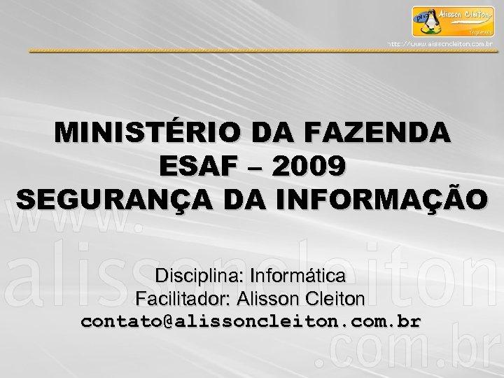 MINISTÉRIO DA FAZENDA ESAF – 2009 SEGURANÇA DA INFORMAÇÃO Disciplina: Informática Facilitador: Alisson Cleiton