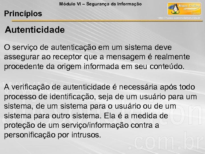 Módulo VI – Segurança da Informação Princípios Autenticidade O serviço de autenticação em um