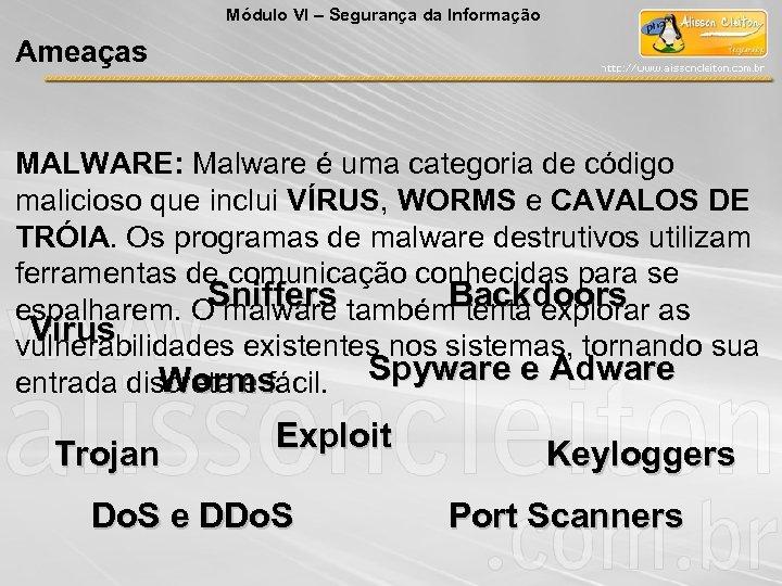 Módulo VI – Segurança da Informação Ameaças MALWARE: Malware é uma categoria de código