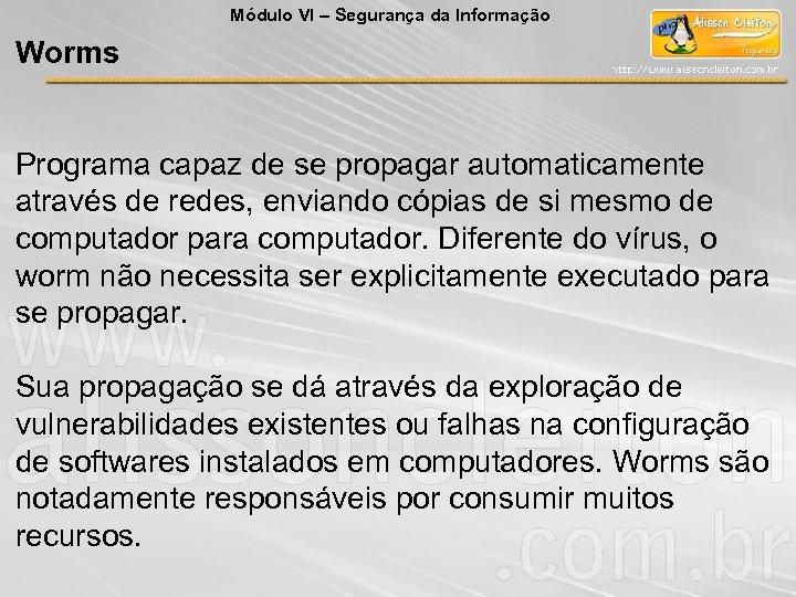Módulo VI – Segurança da Informação Worms Programa capaz de se propagar automaticamente através