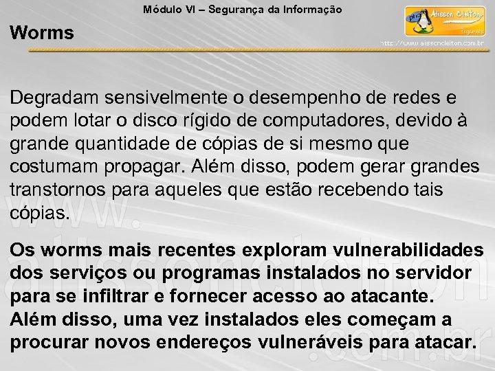 Módulo VI – Segurança da Informação Worms Degradam sensivelmente o desempenho de redes e
