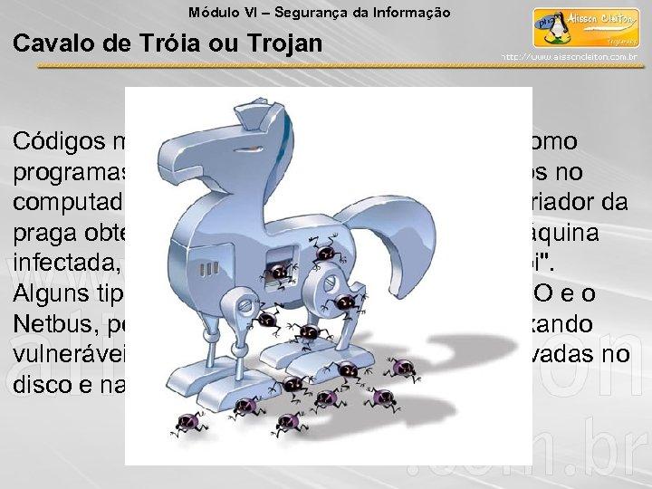 Módulo VI – Segurança da Informação Cavalo de Tróia ou Trojan Códigos maliciosos, geralmente